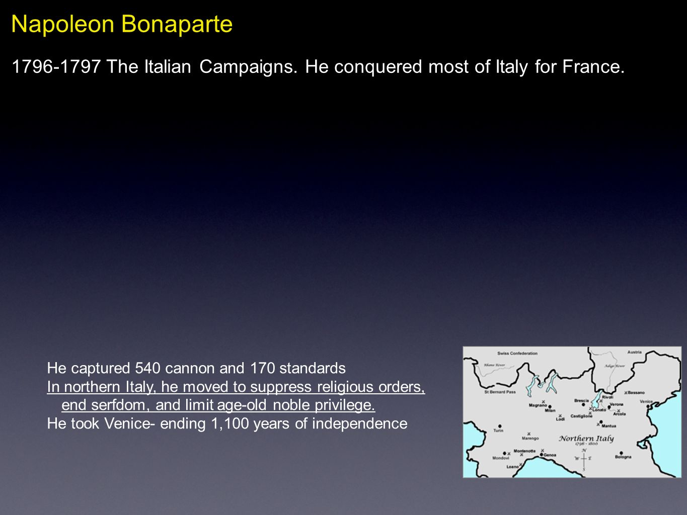 Napoleon Bonaparte The Italian Campaigns. He conquered most of Italy for France. He captured 540 cannon and 170 standards.