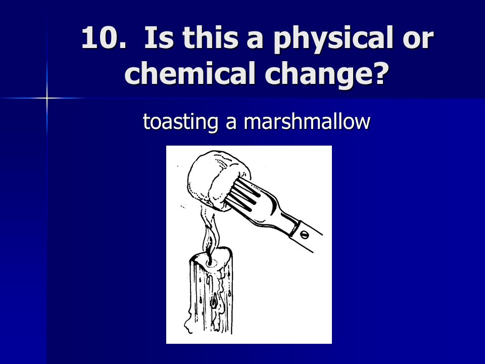 10. Is this a physical or chemical change