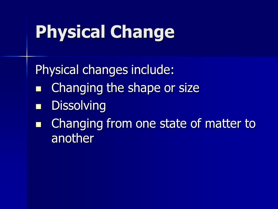 Physical Change Physical changes include: Changing the shape or size