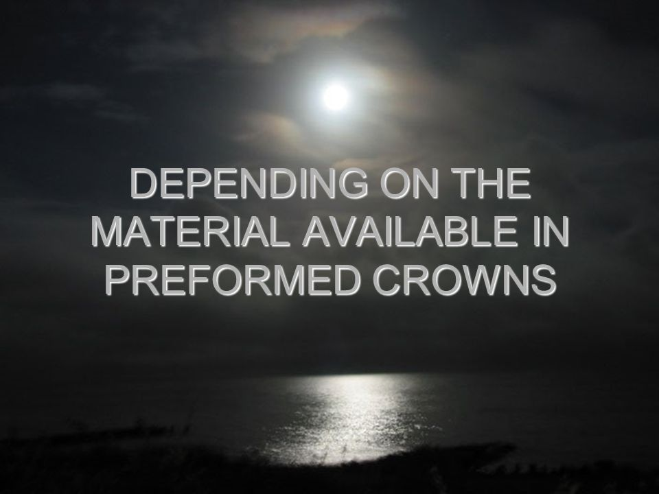 DEPENDING ON THE MATERIAL AVAILABLE IN PREFORMED CROWNS