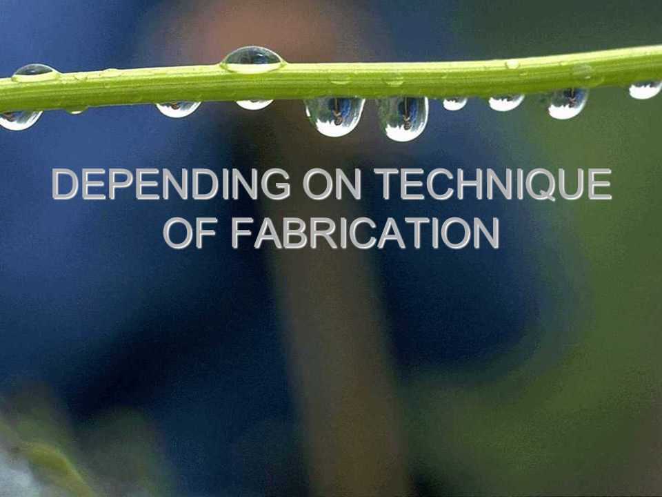 DEPENDING ON TECHNIQUE OF FABRICATION