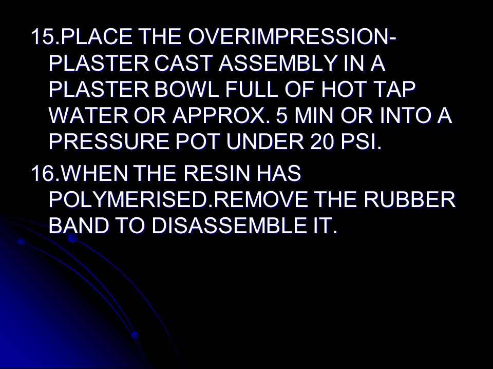 15.PLACE THE OVERIMPRESSION-PLASTER CAST ASSEMBLY IN A PLASTER BOWL FULL OF HOT TAP WATER OR APPROX. 5 MIN OR INTO A PRESSURE POT UNDER 20 PSI.