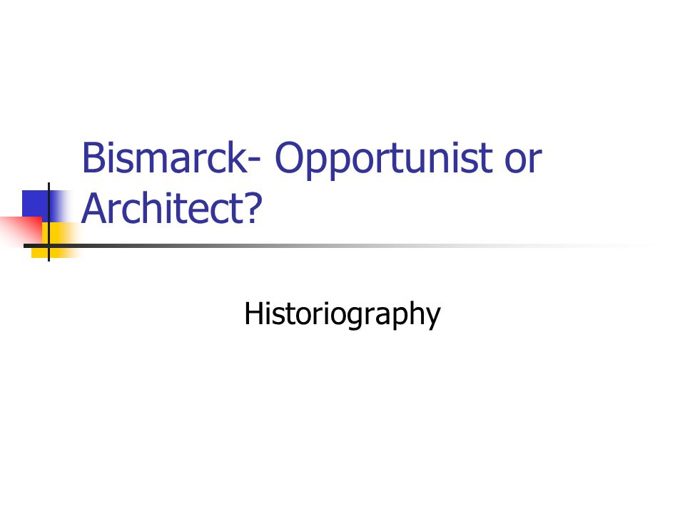 Bismarck- Opportunist or Architect