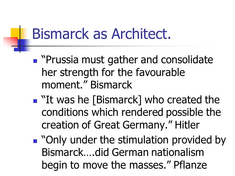 Bismarck as Architect. Prussia must gather and consolidate her strength for the favourable moment. Bismarck.