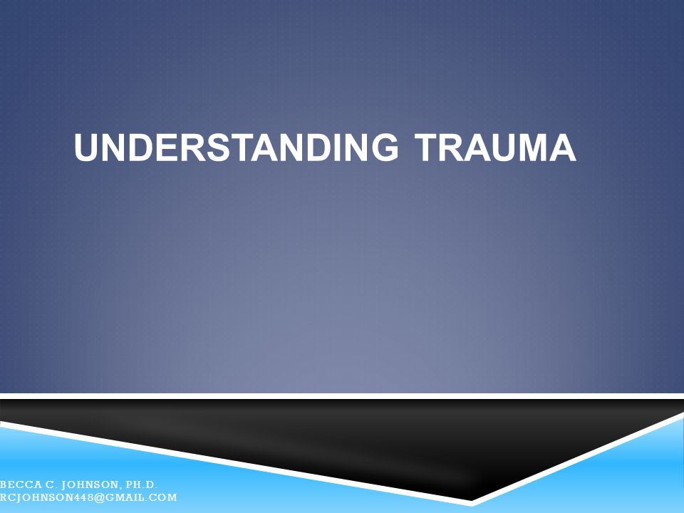 Understanding TRAUMA Becca C. Johnson, Ph.D. RCJohnson448@gmail.com