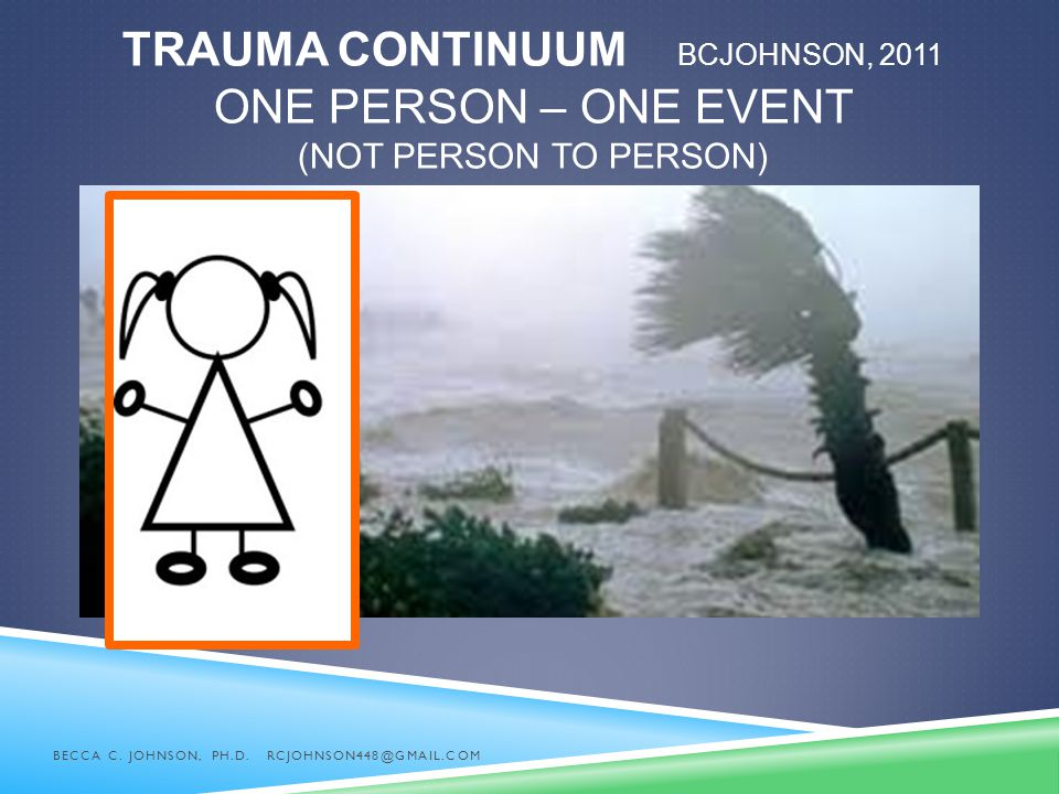 Trauma Continuum BCJohnson, 2011 One Person – One Event (not person to person)