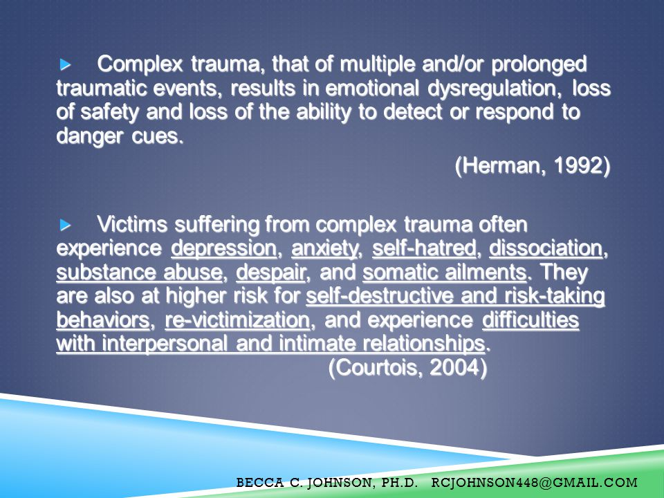 Complex trauma, that of multiple and/or prolonged traumatic events, results in emotional dysregulation, loss of safety and loss of the ability to detect or respond to danger cues.