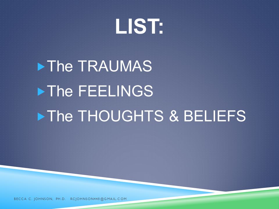 LIST: The TRAUMAS The FEELINGS The THOUGHTS & BELIEFS