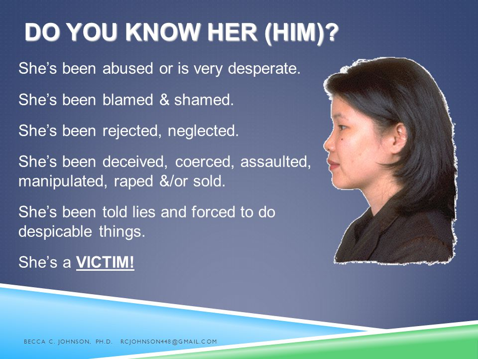 Do you know her (him) She's been abused or is very desperate.