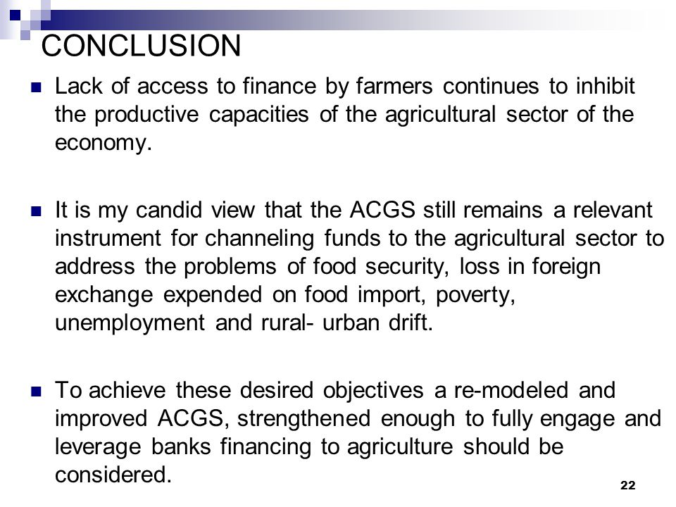 CONCLUSION Lack of access to finance by farmers continues to inhibit the productive capacities of the agricultural sector of the economy.