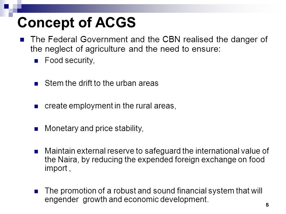 Concept of ACGS The Federal Government and the CBN realised the danger of the neglect of agriculture and the need to ensure: