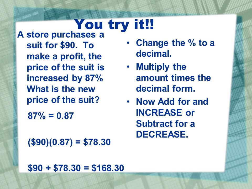 You try it!! A store purchases a suit for $90. To make a profit, the price of the suit is increased by 87% What is the new price of the suit