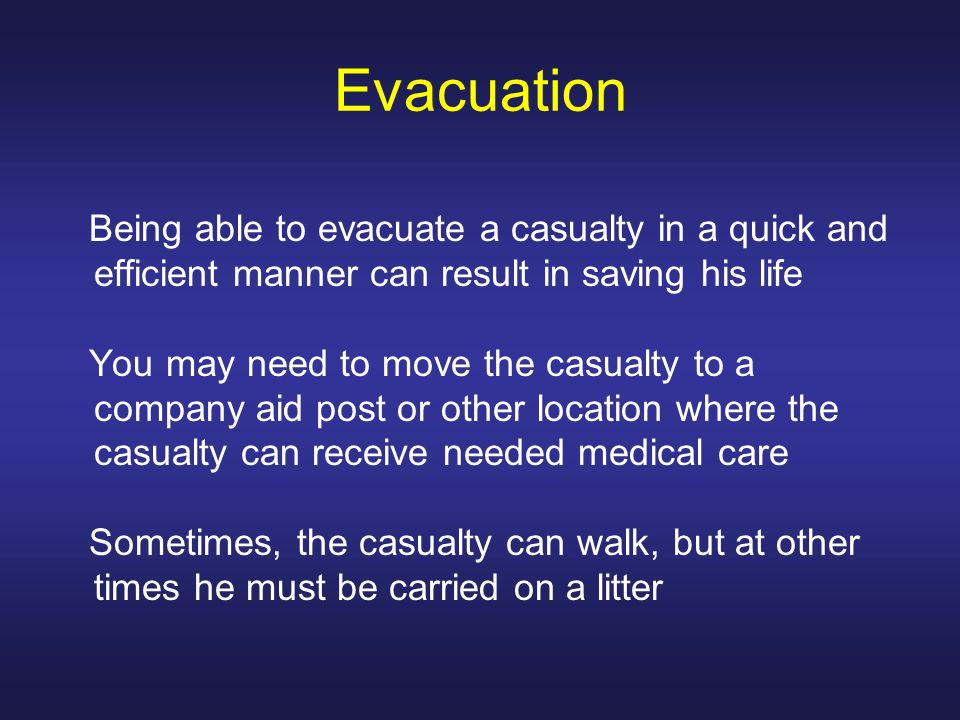 Evacuation Being able to evacuate a casualty in a quick and efficient manner can result in saving his life.