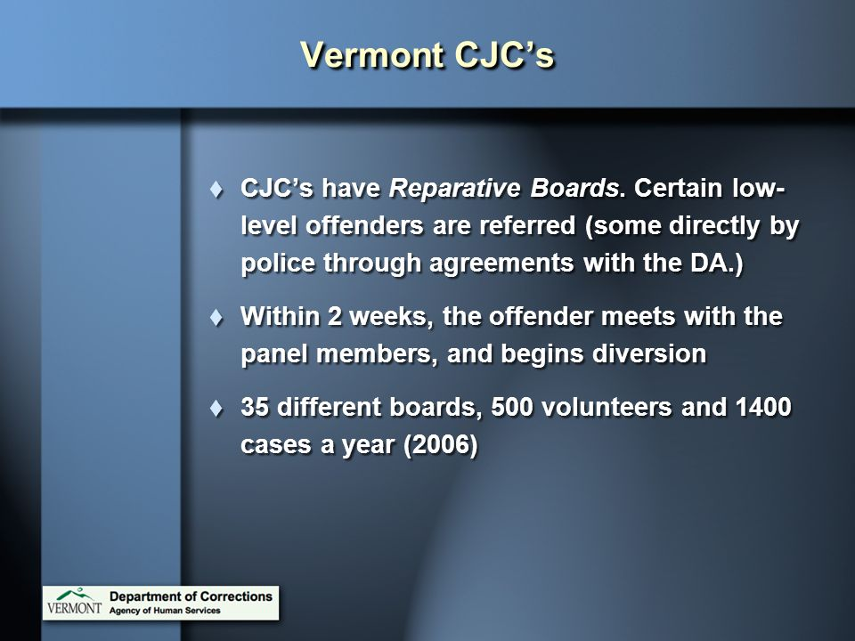 Vermont CJC's CJC's have Reparative Boards. Certain low-level offenders are referred (some directly by police through agreements with the DA.)