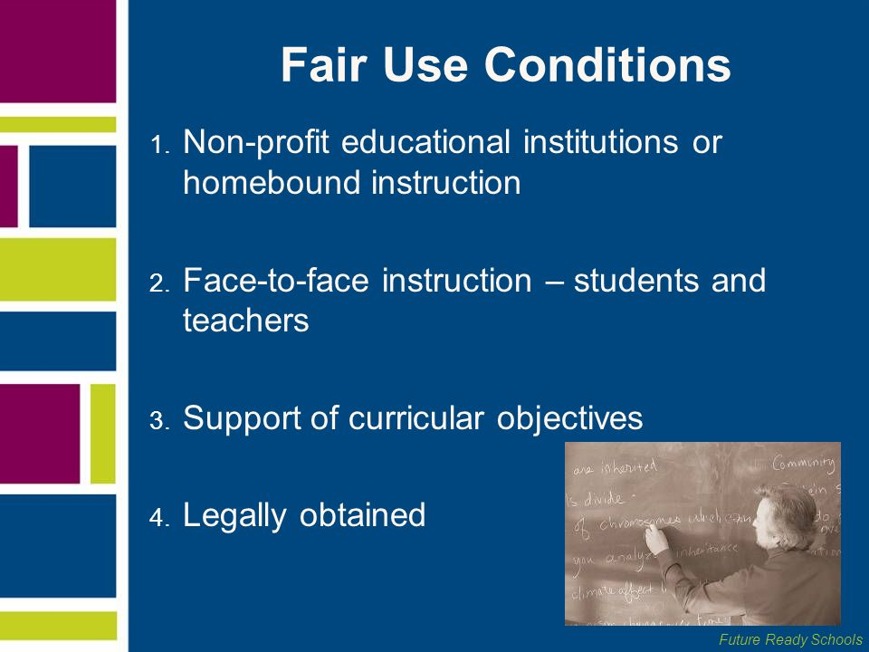 Fair Use Conditions Non-profit educational institutions or homebound instruction. Face-to-face instruction – students and teachers.