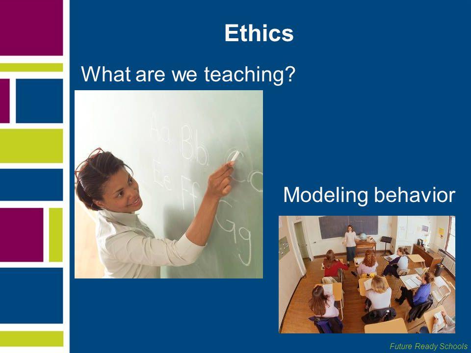 Ethics What are we teaching Modeling behavior
