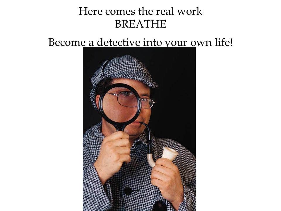 Here comes the real work BREATHE Become a detective into your own life!
