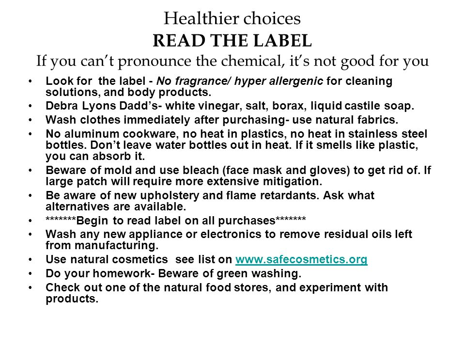 Healthier choices READ THE LABEL If you can't pronounce the chemical, it's not good for you