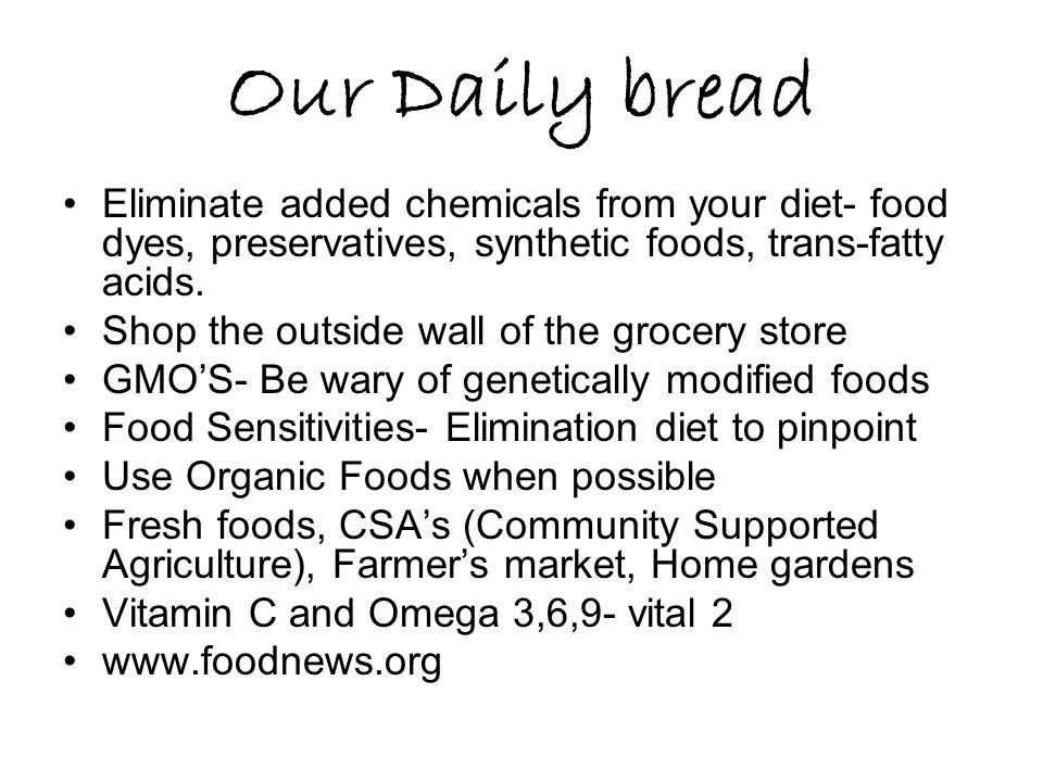 Our Daily bread Eliminate added chemicals from your diet- food dyes, preservatives, synthetic foods, trans-fatty acids.