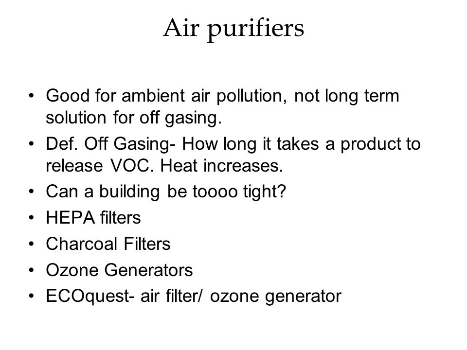 Air purifiers Good for ambient air pollution, not long term solution for off gasing.
