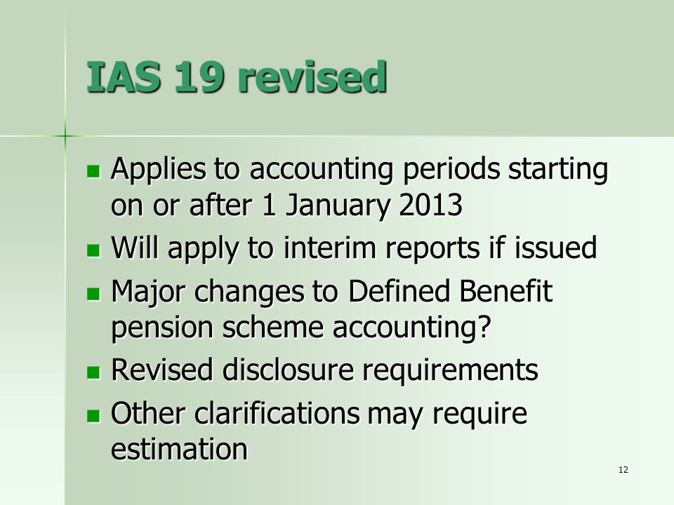 IAS 19 revised Applies to accounting periods starting on or after 1 January 2013. Will apply to interim reports if issued.