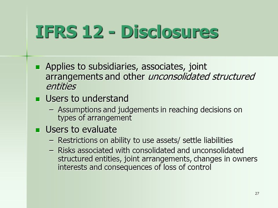 IFRS 12 - Disclosures Applies to subsidiaries, associates, joint arrangements and other unconsolidated structured entities.