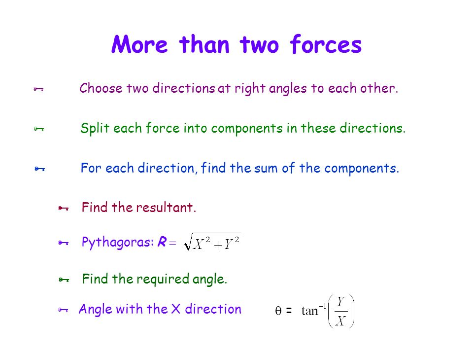 More than two forces  Choose two directions at right angles to each other.  Split each force into components in these directions.