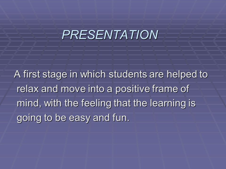 PRESENTATION A first stage in which students are helped to
