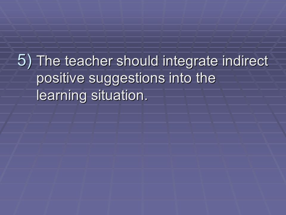 The teacher should integrate indirect positive suggestions into the learning situation.