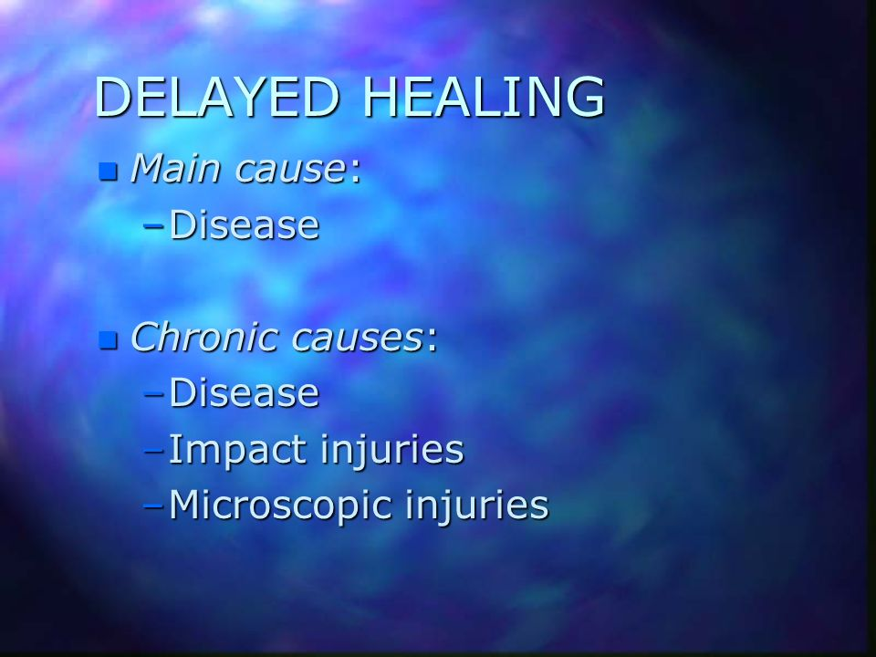 DELAYED HEALING Main cause: Disease Chronic causes: Impact injuries