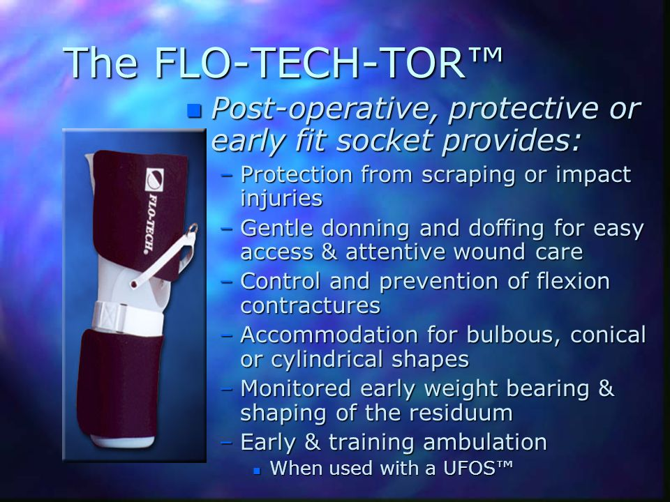 The FLO-TECH-TOR™ Post-operative, protective or early fit socket provides: Protection from scraping or impact injuries.