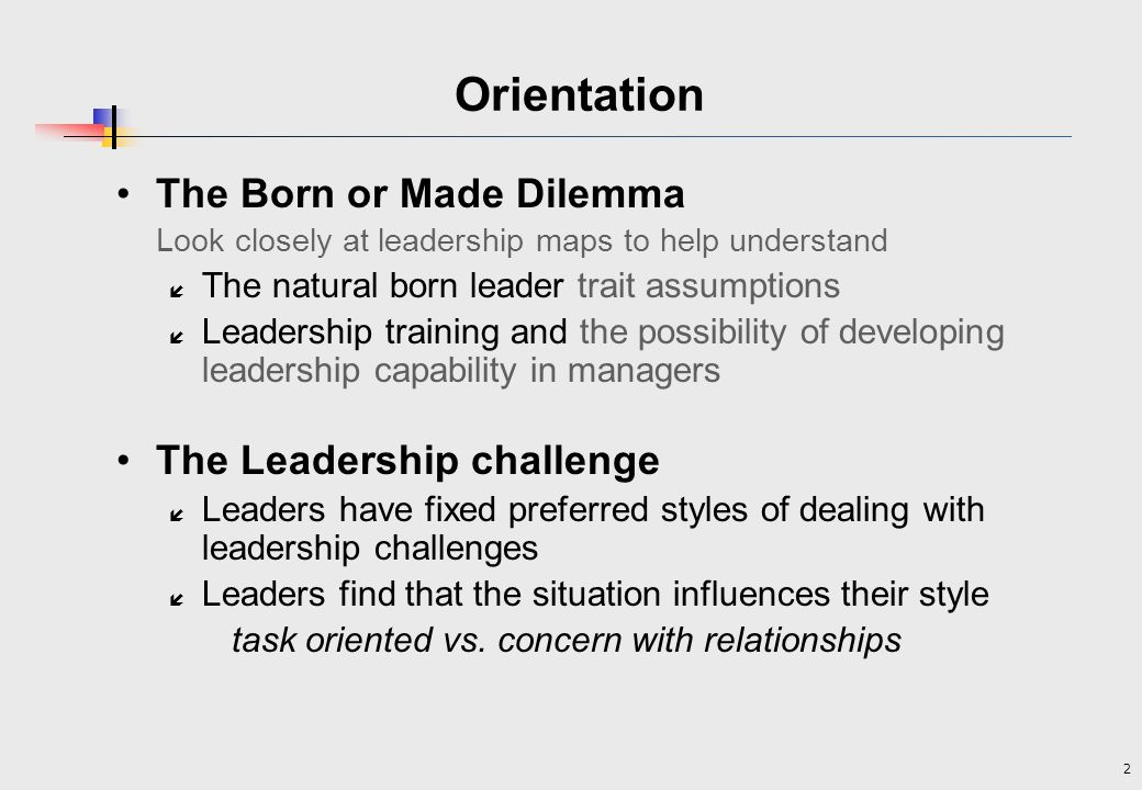 Orientation The Born or Made Dilemma The Leadership challenge