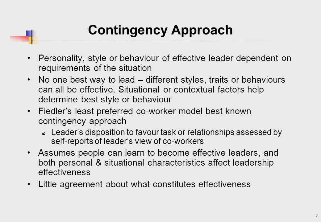 Contingency Approach Personality, style or behaviour of effective leader dependent on requirements of the situation.