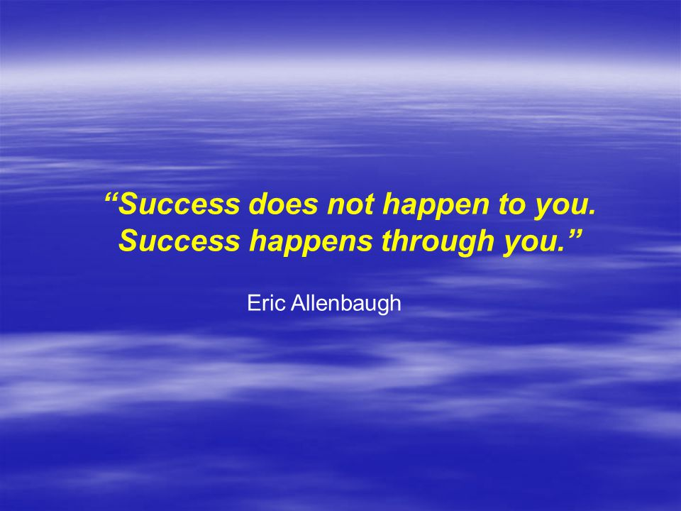 Success does not happen to you. Success happens through you.
