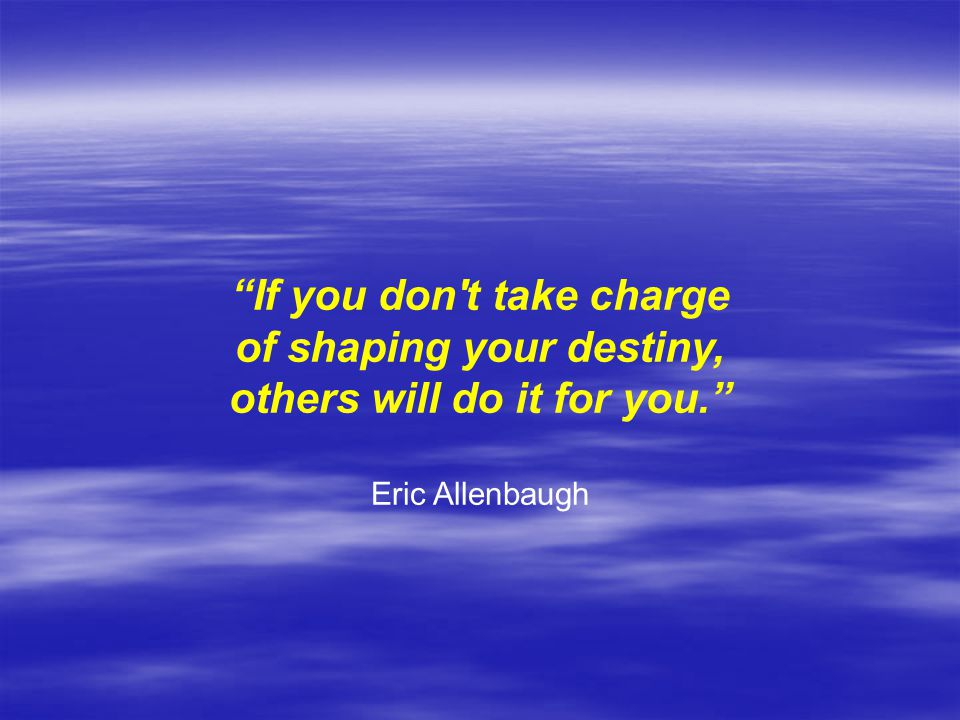If you don t take charge of shaping your destiny,