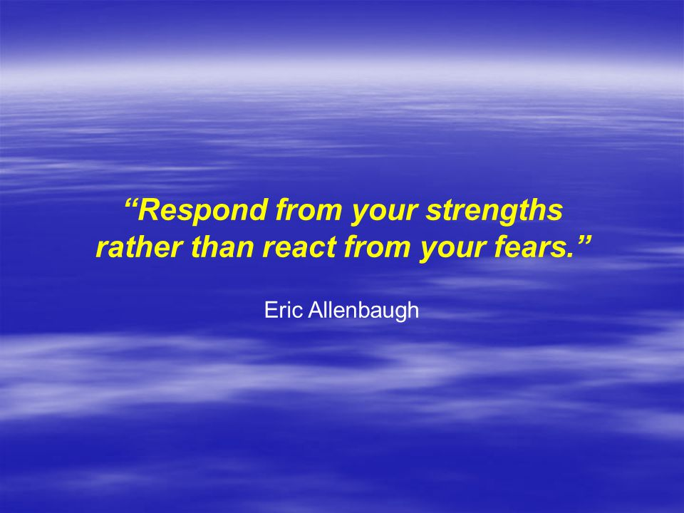 Respond from your strengths rather than react from your fears.