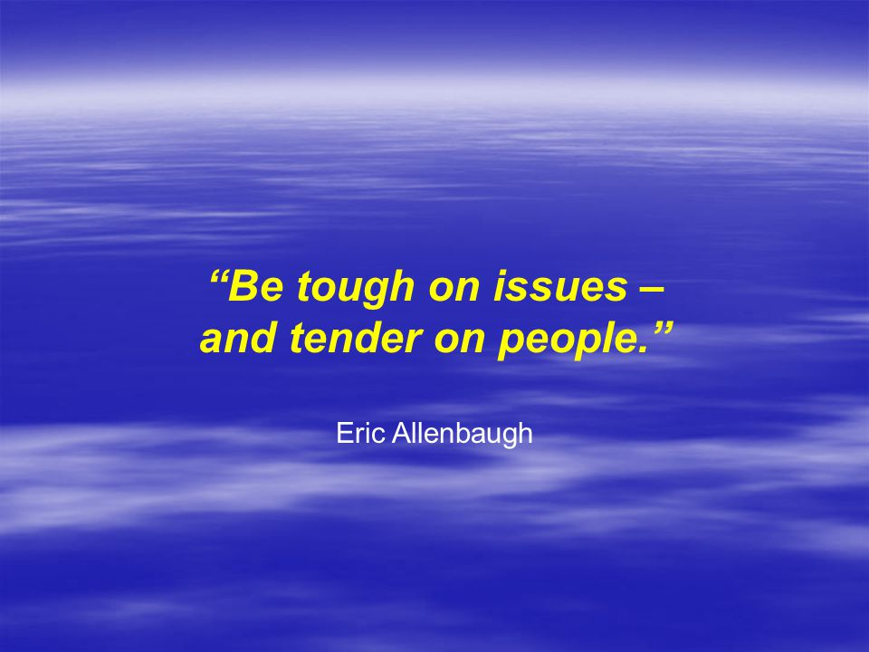 Be tough on issues – and tender on people.