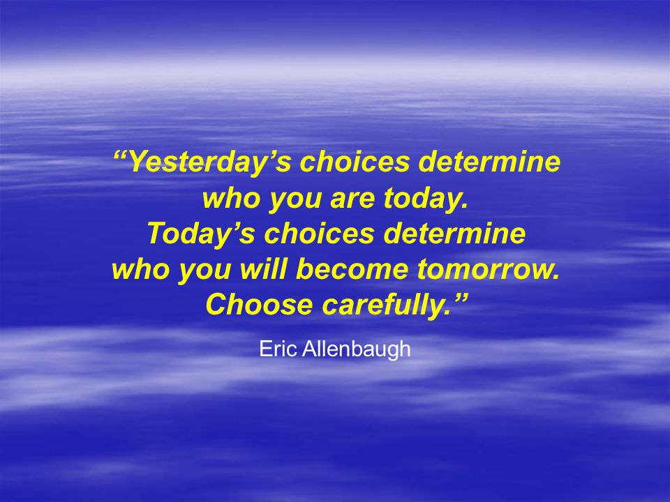 Yesterday's choices determine who you are today.