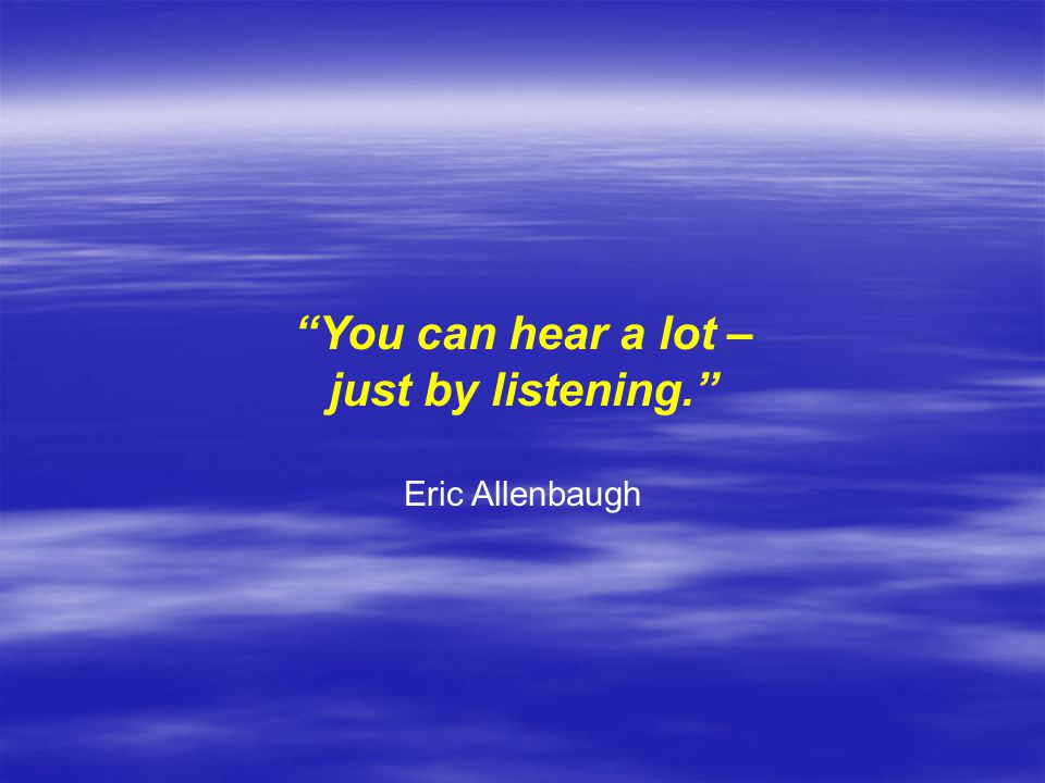 You can hear a lot – just by listening.