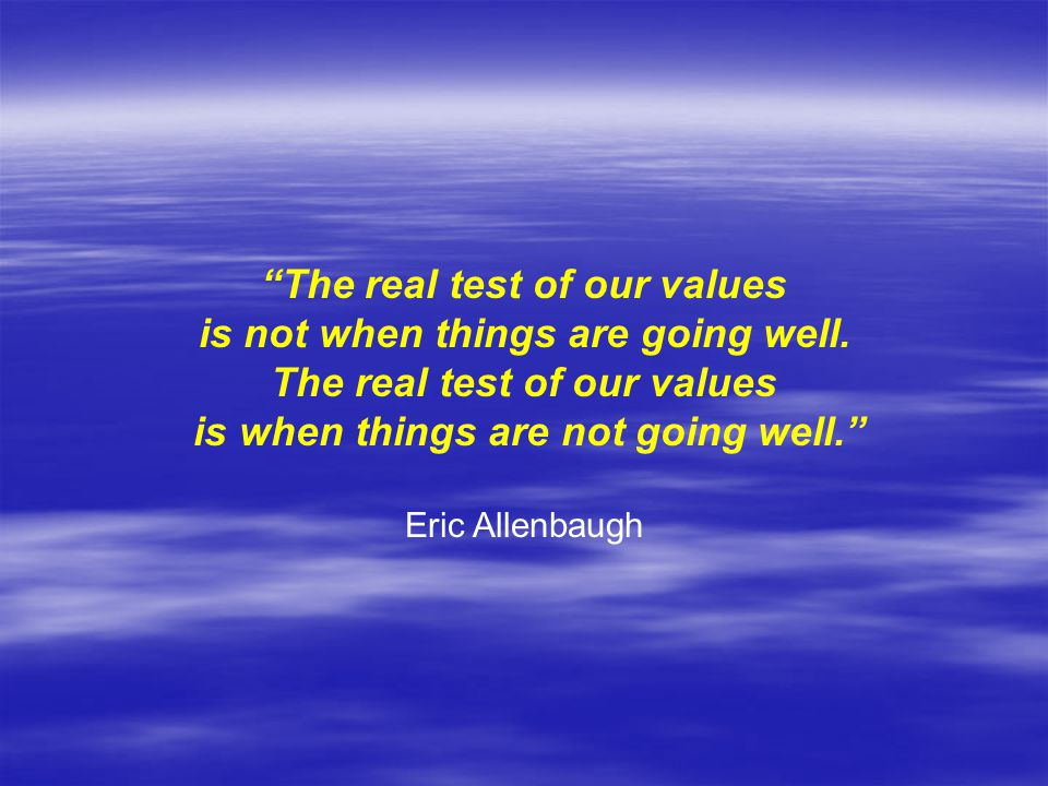 The real test of our values is not when things are going well.