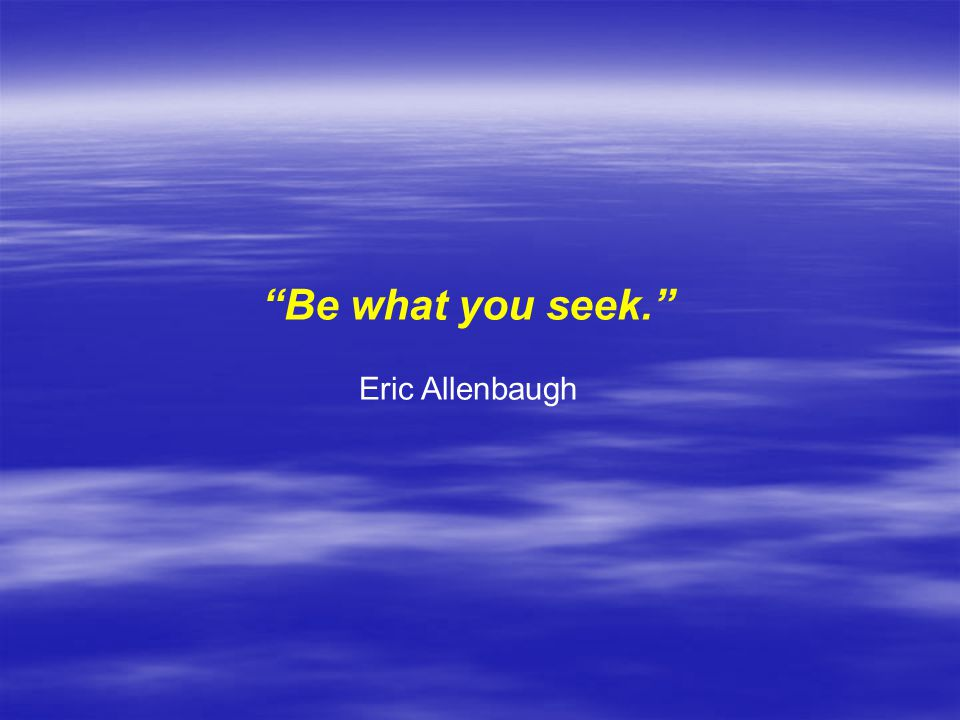 Be what you seek. Eric Allenbaugh