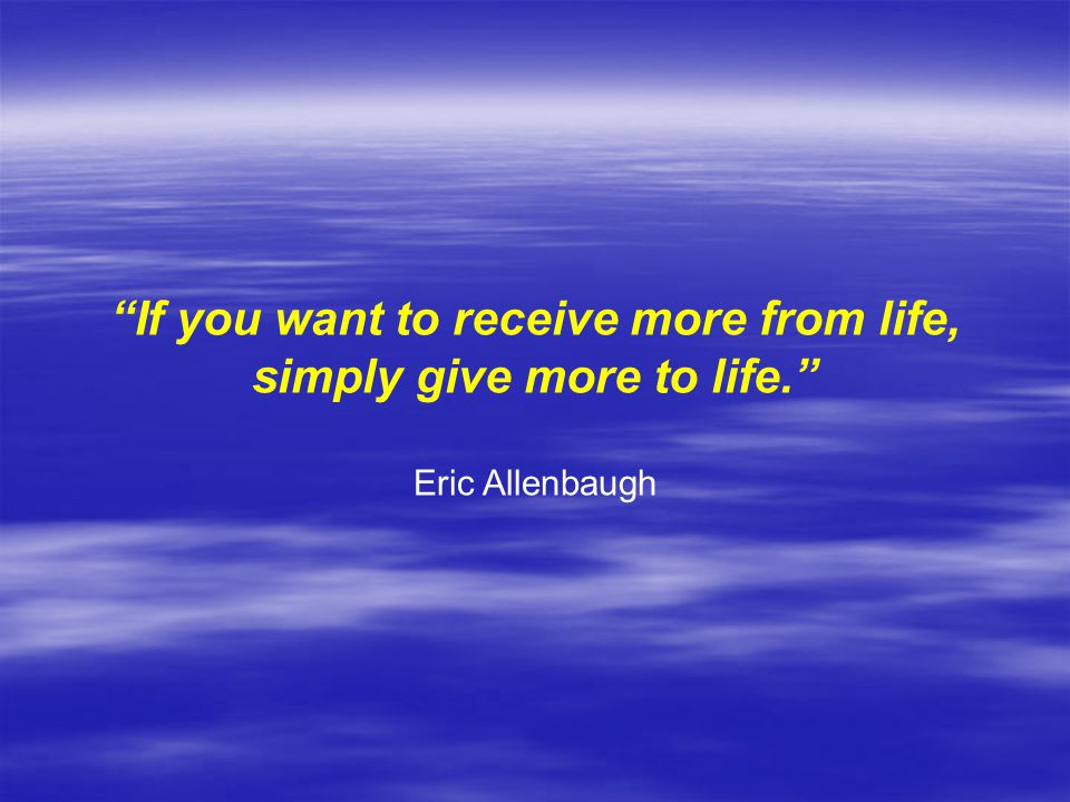 If you want to receive more from life, simply give more to life.