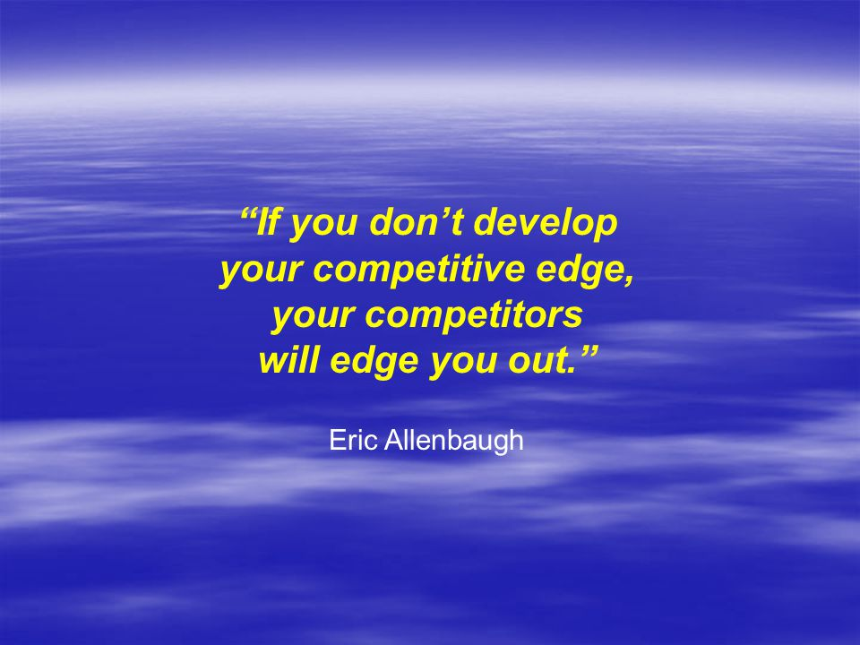 If you don't develop your competitive edge, your competitors
