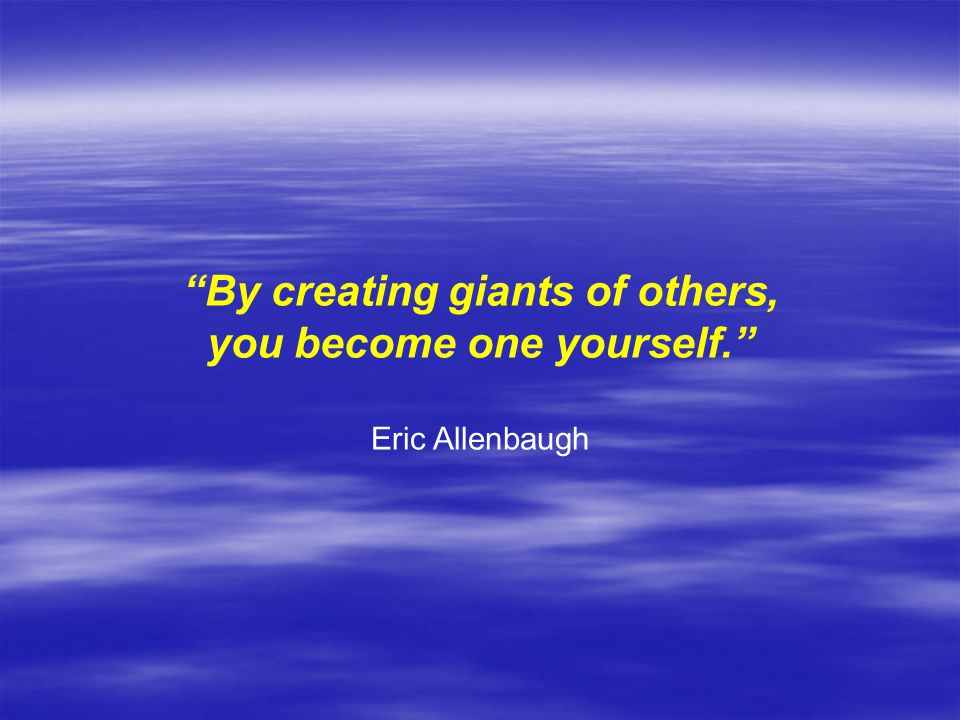 By creating giants of others, you become one yourself.