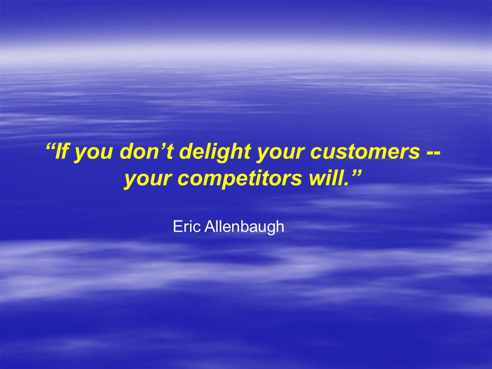 If you don't delight your customers -- your competitors will.