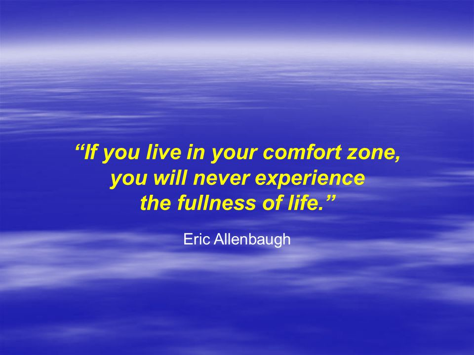 If you live in your comfort zone, you will never experience