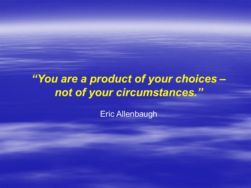 You are a product of your choices – not of your circumstances.