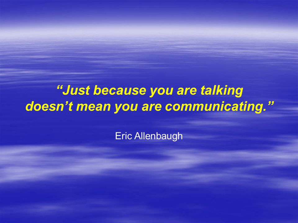 doesn't mean you are communicating.