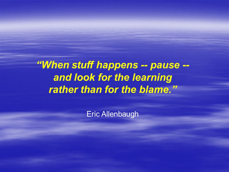 When stuff happens -- pause -- and look for the learning