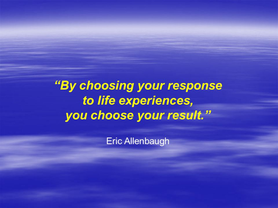 By choosing your response you choose your result.